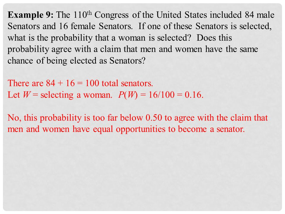 Example 9: The 110th Congress of the United States included 84 male Senators and 16 female Senators. If one of these Senators is selected, what is the probability that a woman is selected Does this probability agree with a claim that men and women have the same chance of being elected as Senators