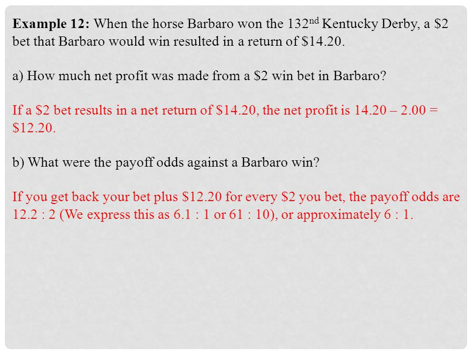 Example 12: When the horse Barbaro won the 132nd Kentucky Derby, a $2 bet that Barbaro would win resulted in a return of $14.20.