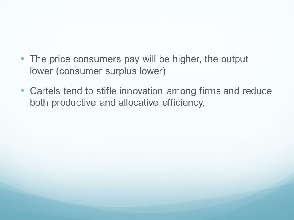 The price consumers pay will be higher, the output lower (consumer surplus lower)