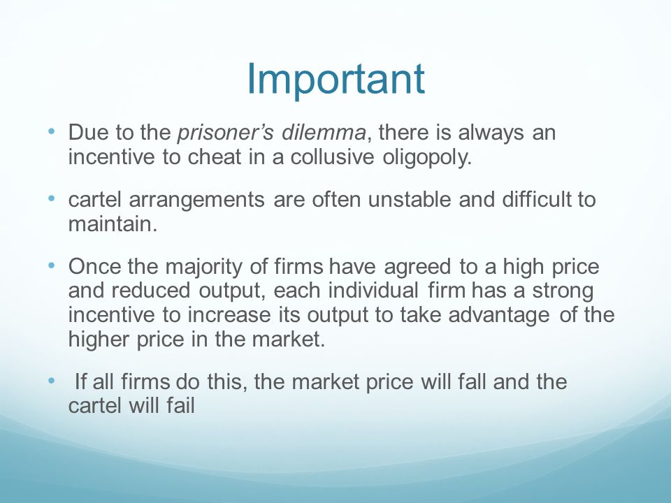 Important Due to the prisoner's dilemma, there is always an incentive to cheat in a collusive oligopoly.