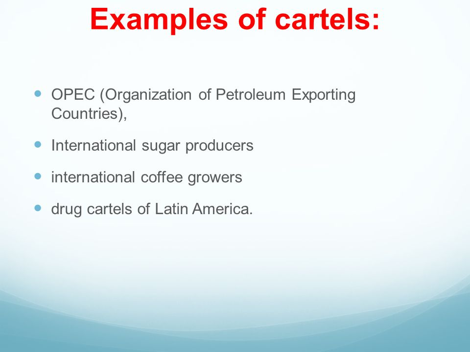 Examples of cartels: OPEC (Organization of Petroleum Exporting Countries), International sugar producers.