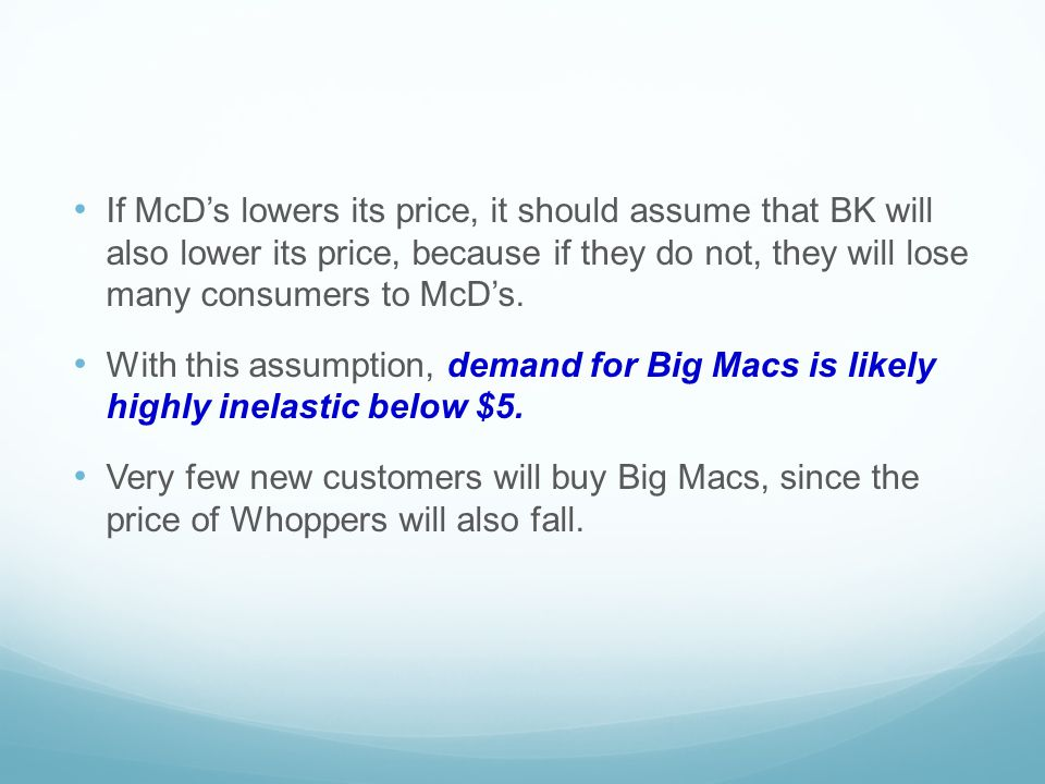 If McD's lowers its price, it should assume that BK will also lower its price, because if they do not, they will lose many consumers to McD's.