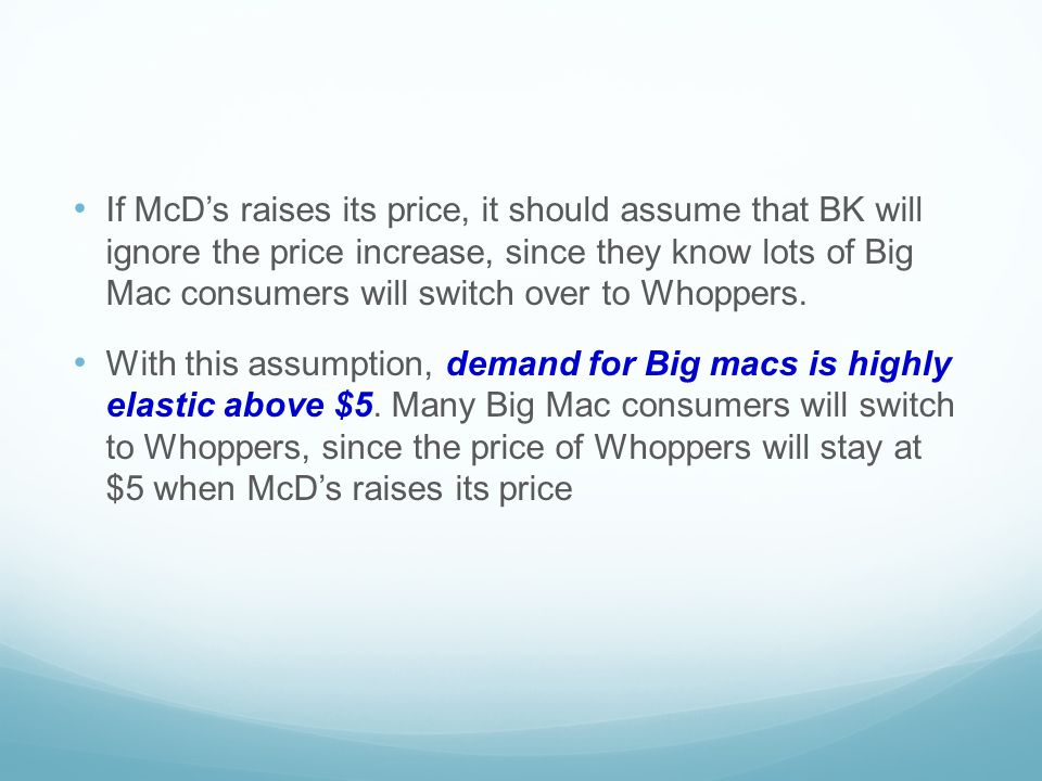 If McD's raises its price, it should assume that BK will ignore the price increase, since they know lots of Big Mac consumers will switch over to Whoppers.