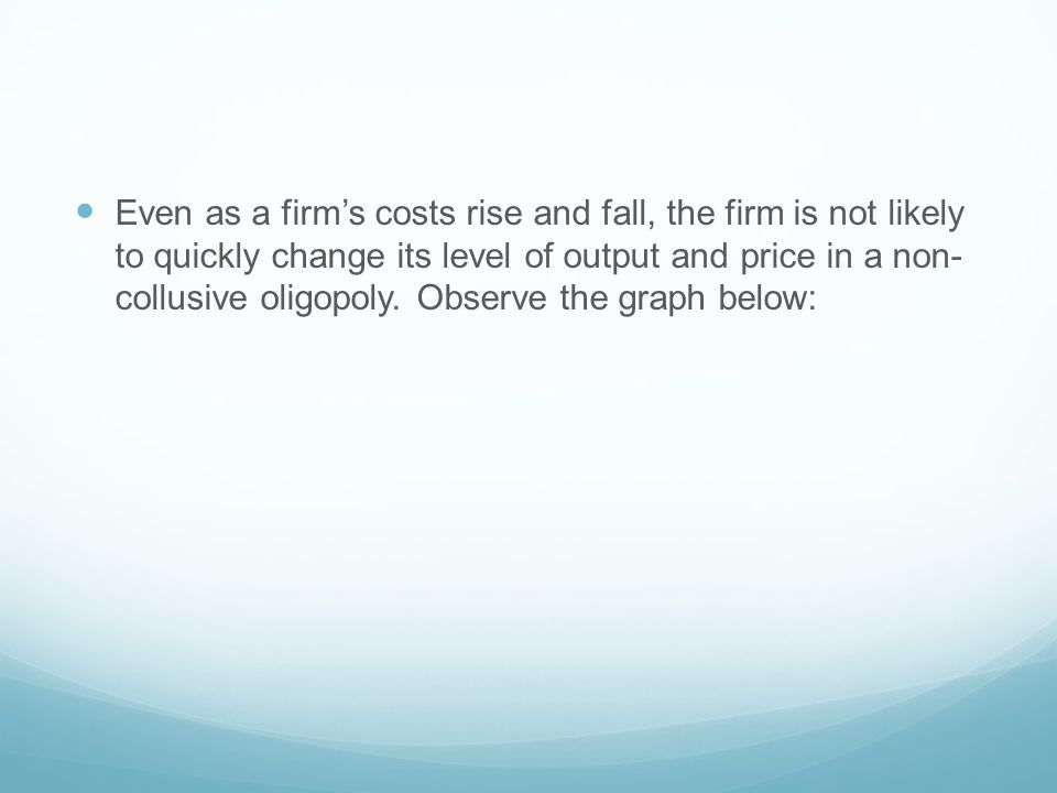Even as a firm's costs rise and fall, the firm is not likely to quickly change its level of output and price in a non- collusive oligopoly.