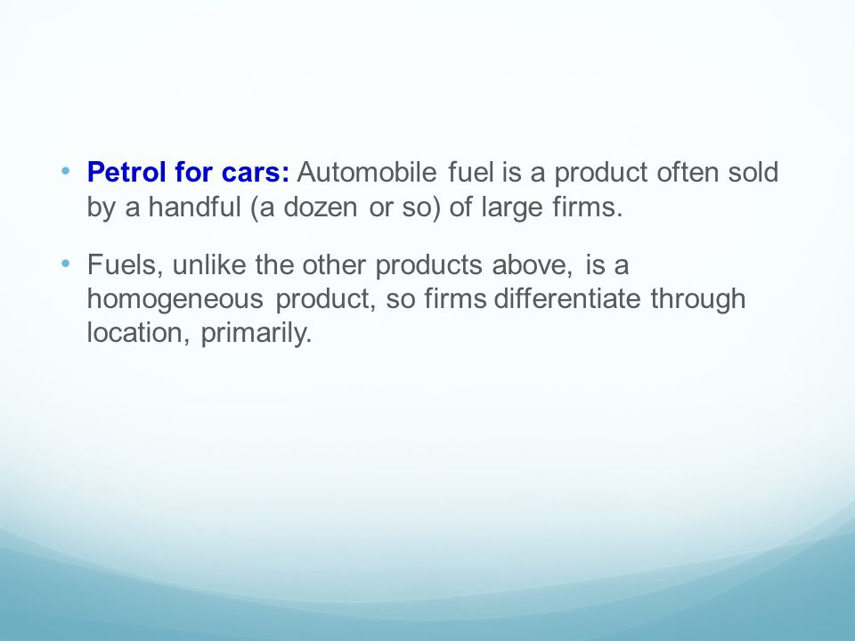 Petrol for cars: Automobile fuel is a product often sold by a handful (a dozen or so) of large firms.
