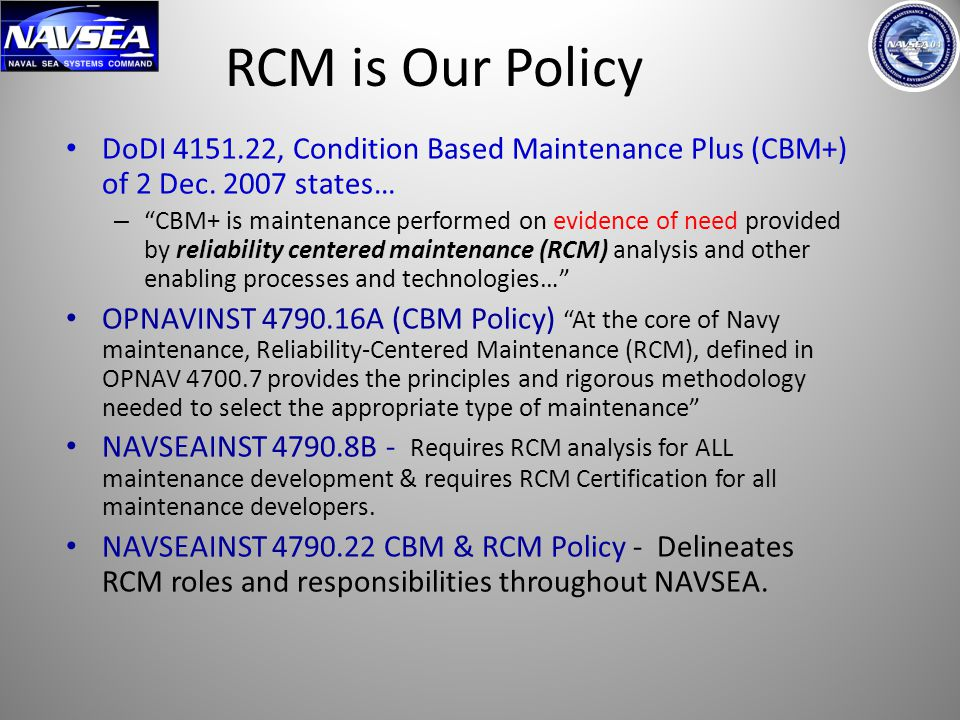 RCM is Our Policy DoDI 4151.22, Condition Based Maintenance Plus (CBM+) of 2 Dec. 2007 states…