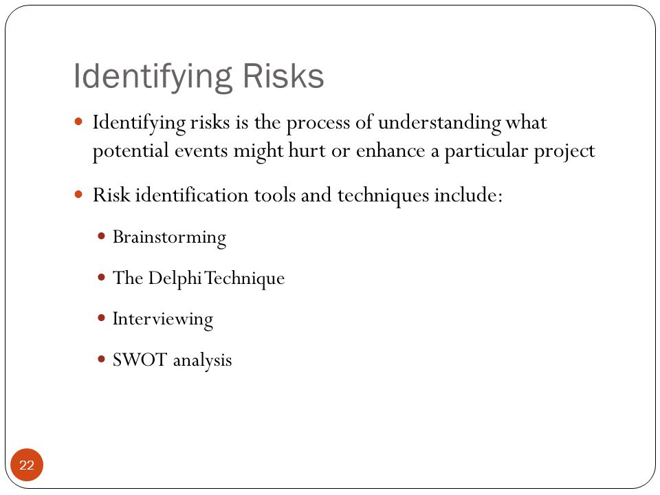 Identifying Risks Identifying risks is the process of understanding what potential events might hurt or enhance a particular project.