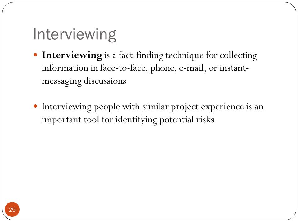 Interviewing Interviewing is a fact-finding technique for collecting information in face-to-face, phone, e-mail, or instant- messaging discussions.