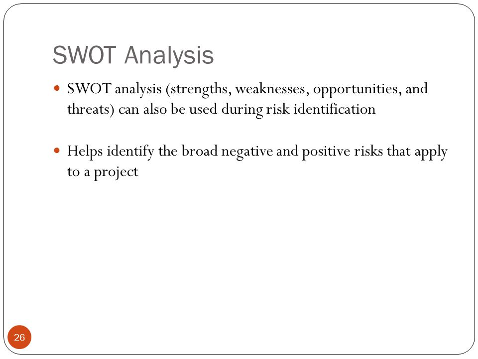 SWOT Analysis SWOT analysis (strengths, weaknesses, opportunities, and threats) can also be used during risk identification.