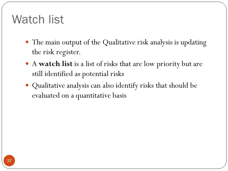 Watch list The main output of the Qualitative risk analysis is updating the risk register.