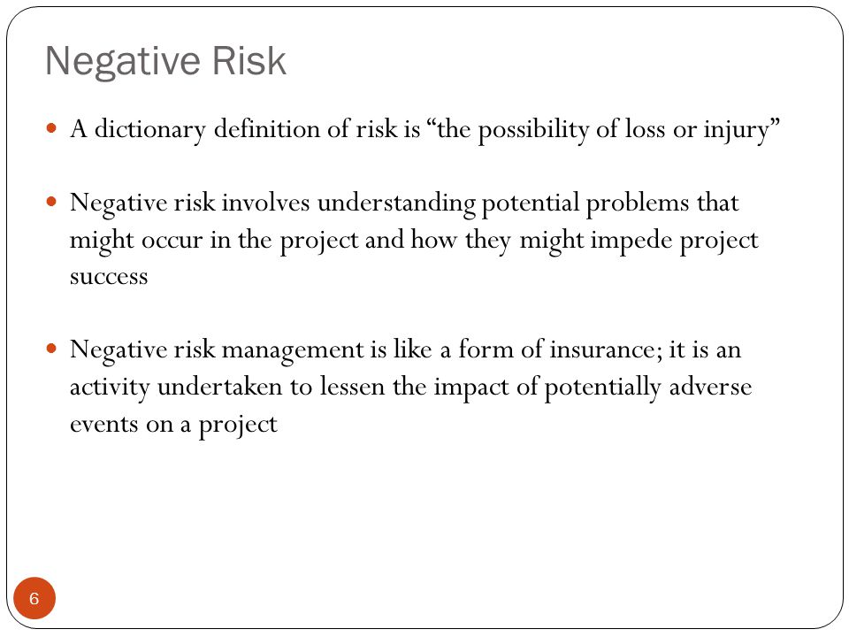 Negative Risk A dictionary definition of risk is the possibility of loss or injury