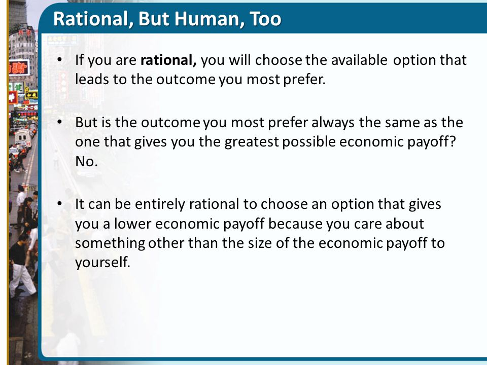 Rational, But Human, Too If you are rational, you will choose the available option that leads to the outcome you most prefer.