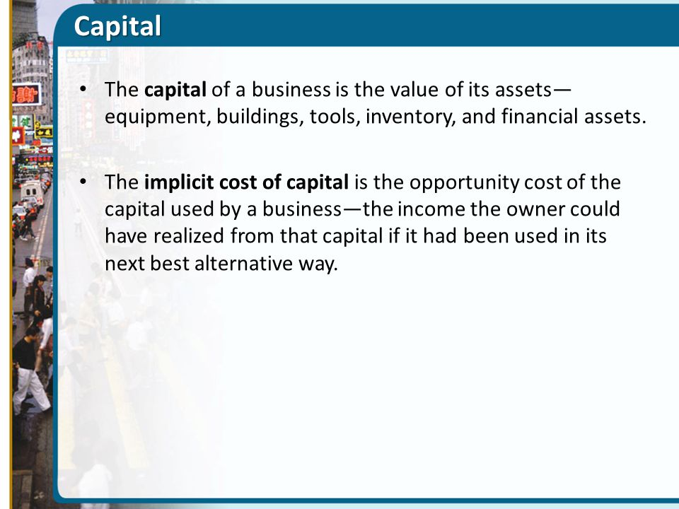 Capital The capital of a business is the value of its assets—equipment, buildings, tools, inventory, and financial assets.