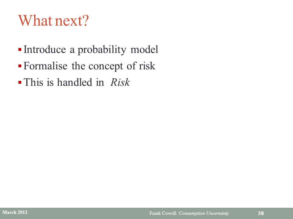 What next Introduce a probability model Formalise the concept of risk