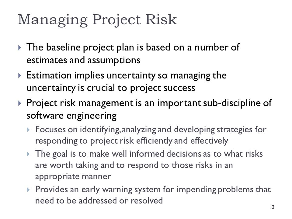 Managing Project Risk The baseline project plan is based on a number of estimates and assumptions.