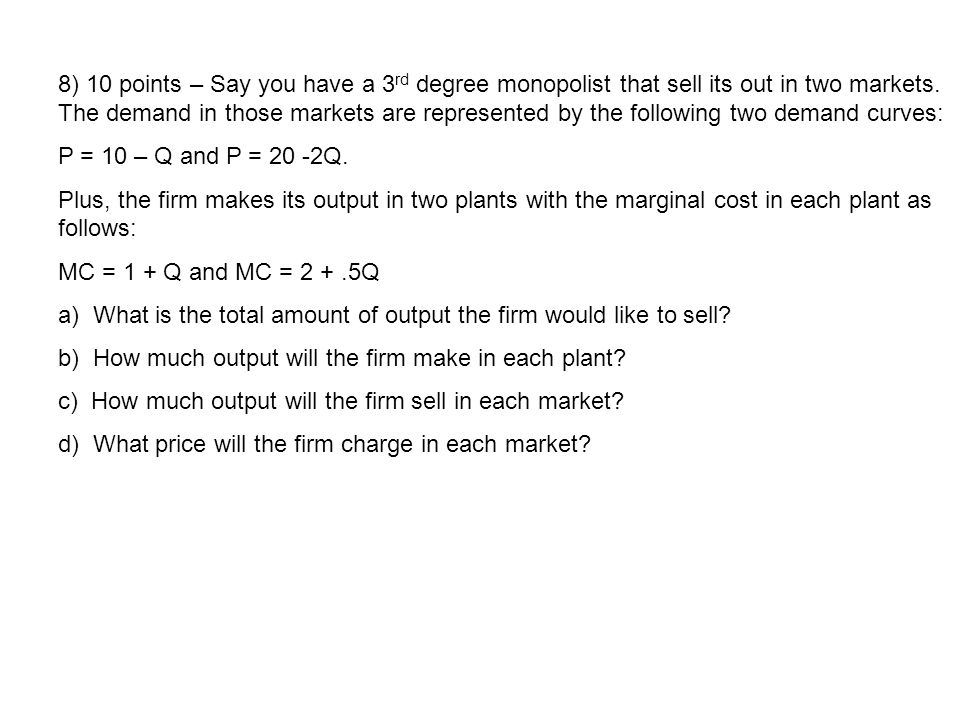8) 10 points – Say you have a 3rd degree monopolist that sell its out in two markets. The demand in those markets are represented by the following two demand curves: