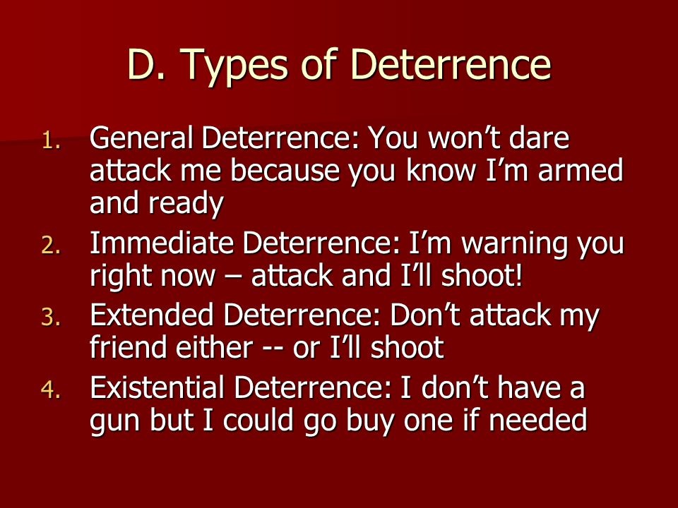 D. Types of Deterrence General Deterrence: You won't dare attack me because you know I'm armed and ready.