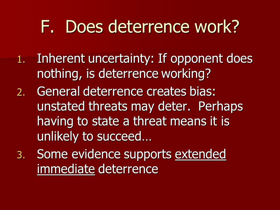 F. Does deterrence work Inherent uncertainty: If opponent does nothing, is deterrence working