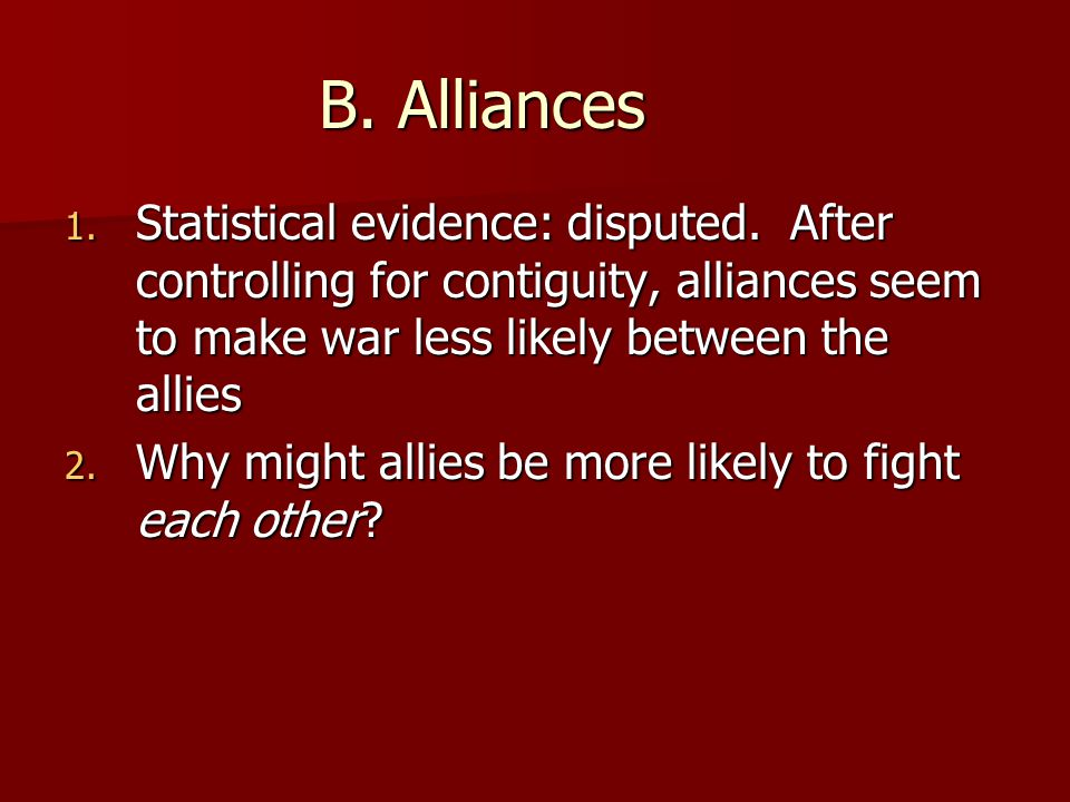 B. Alliances Statistical evidence: disputed. After controlling for contiguity, alliances seem to make war less likely between the allies.