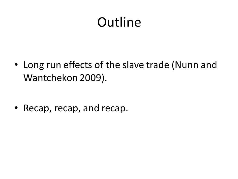 Outline Long run effects of the slave trade (Nunn and Wantchekon 2009). Recap, recap, and recap.