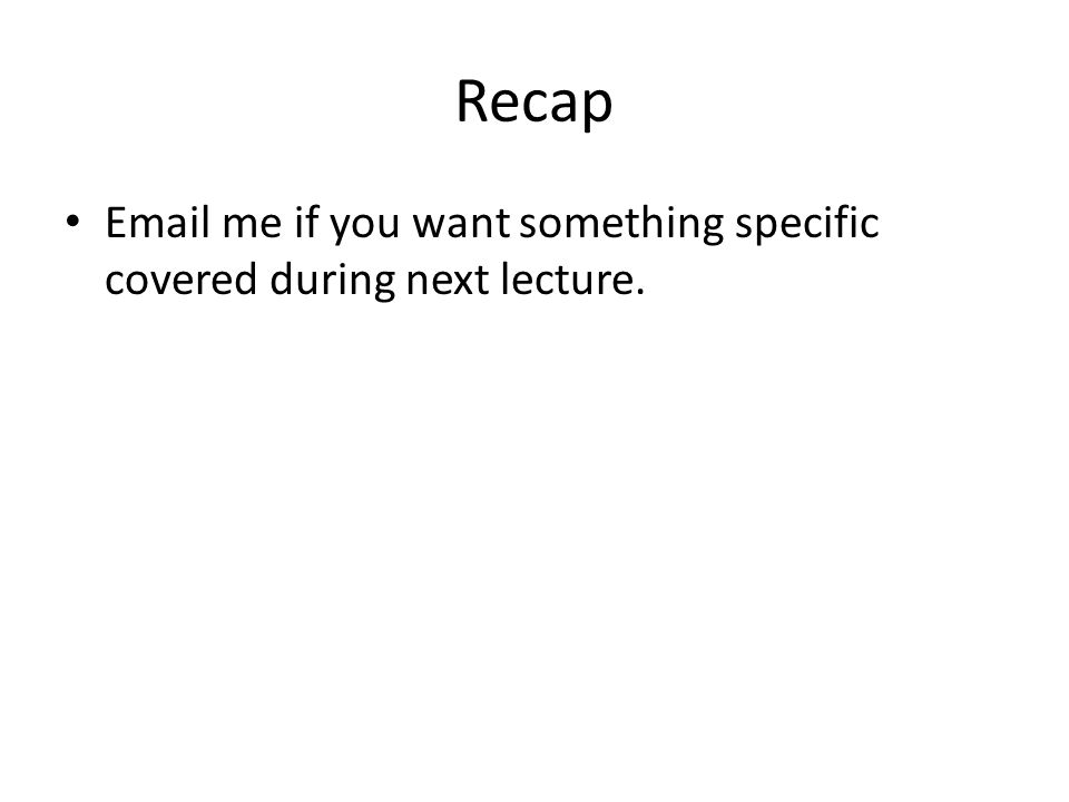Recap Email me if you want something specific covered during next lecture.