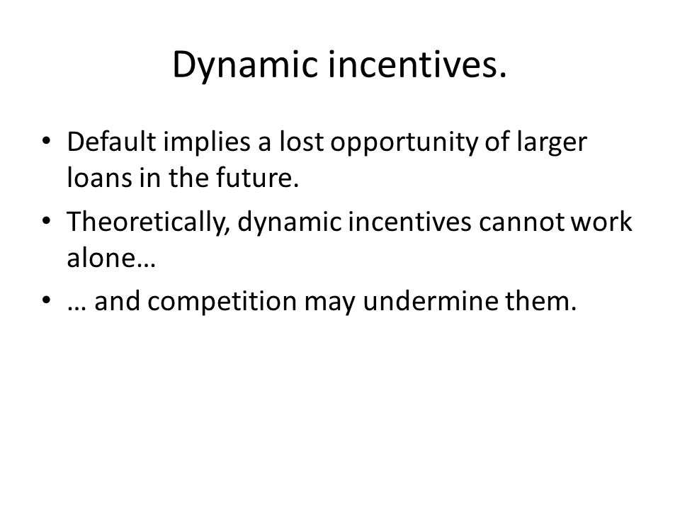 Dynamic incentives. Default implies a lost opportunity of larger loans in the future. Theoretically, dynamic incentives cannot work alone…
