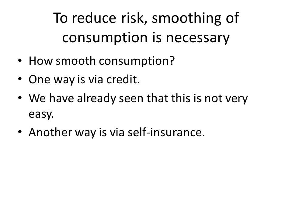To reduce risk, smoothing of consumption is necessary