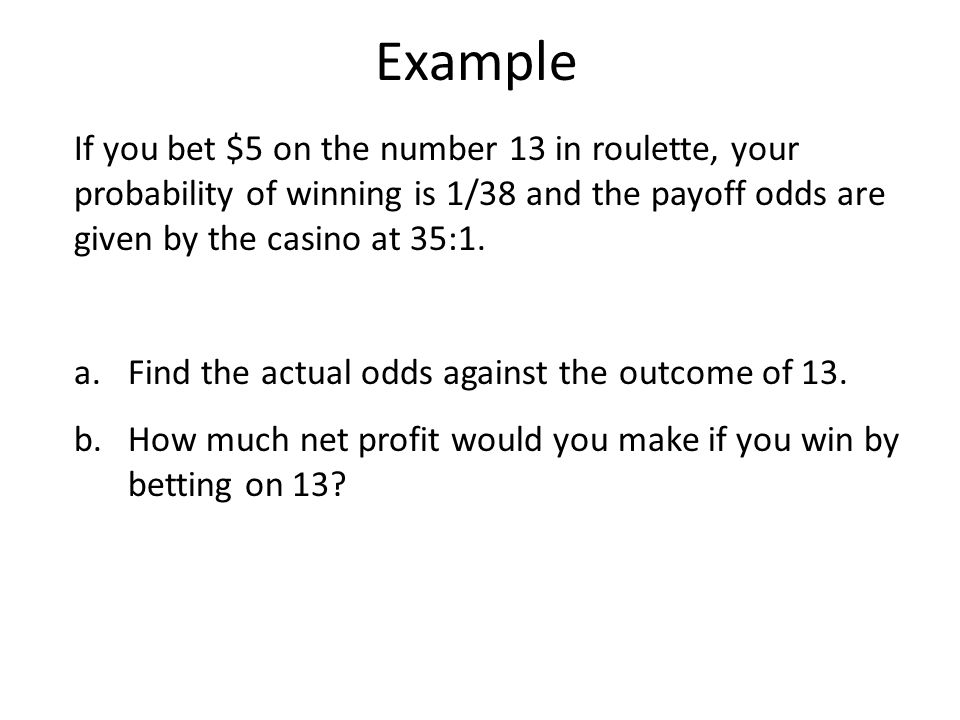 Example If you bet $5 on the number 13 in roulette, your probability of winning is 1/38 and the payoff odds are given by the casino at 35:1.