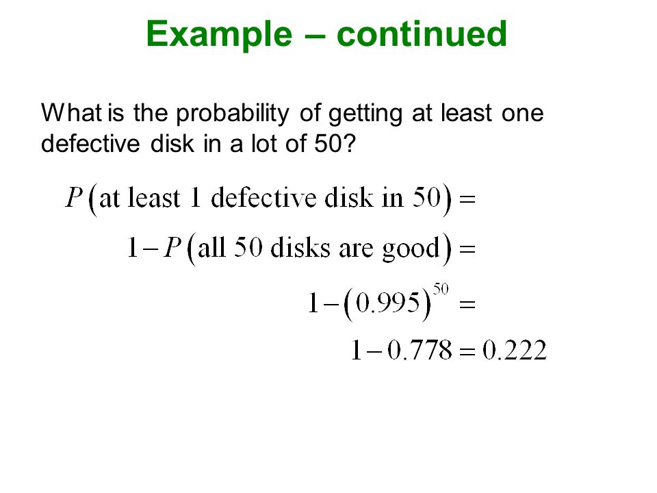 Example – continued What is the probability of getting at least one defective disk in a lot of 50