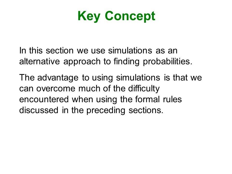 Key Concept In this section we use simulations as an alternative approach to finding probabilities.
