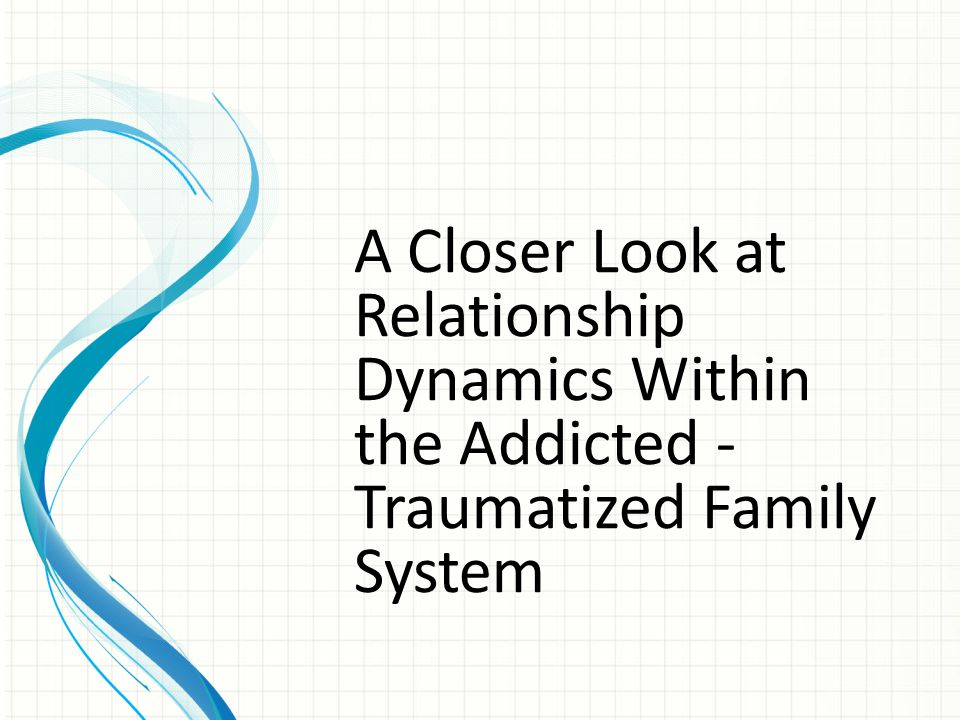 A Closer Look at Relationship Dynamics Within the Addicted - Traumatized Family System