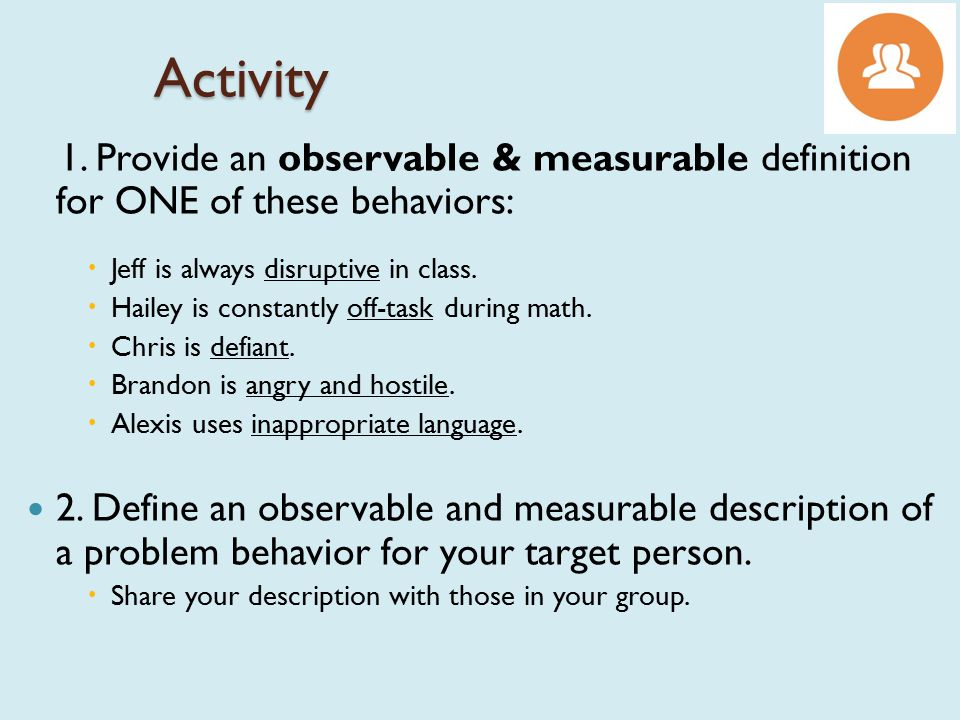 Activity 1. Provide an observable & measurable definition for ONE of these behaviors: Jeff is always disruptive in class.