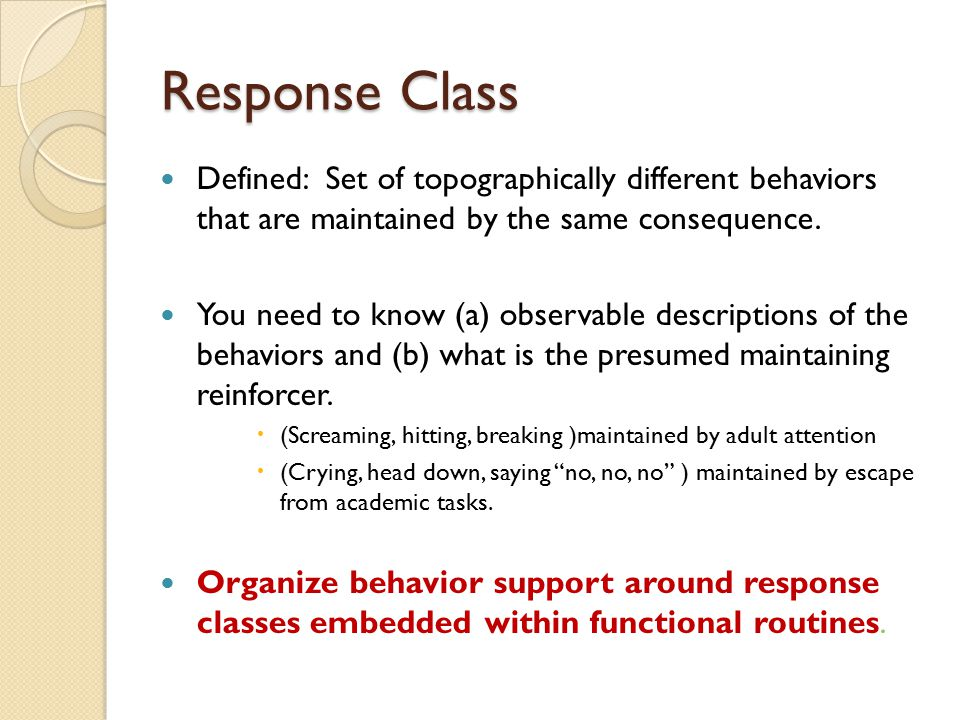 Response Class Defined: Set of topographically different behaviors that are maintained by the same consequence.