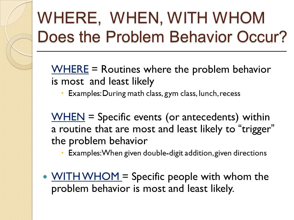 WHERE, WHEN, WITH WHOM Does the Problem Behavior Occur