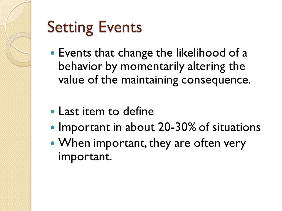 Setting Events Events that change the likelihood of a behavior by momentarily altering the value of the maintaining consequence.