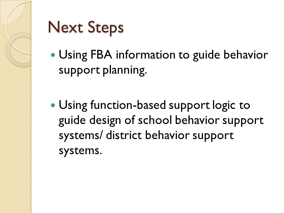 Next Steps Using FBA information to guide behavior support planning.