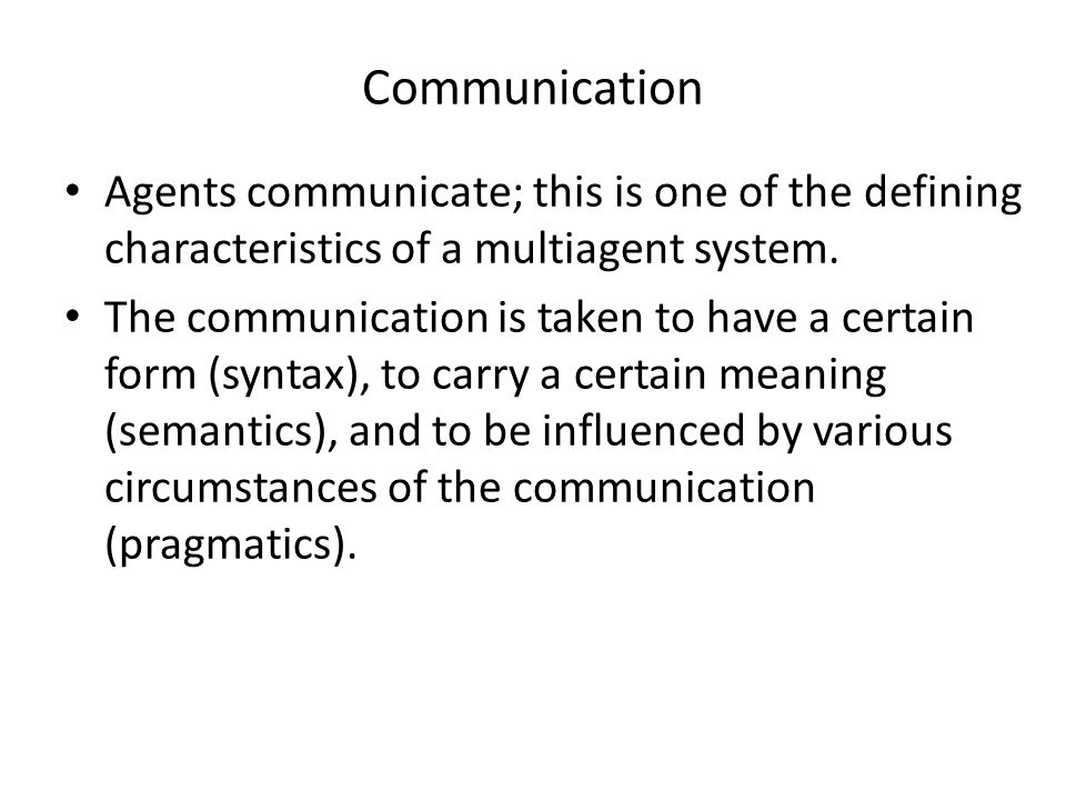 Communication Agents communicate; this is one of the defining characteristics of a multiagent system.