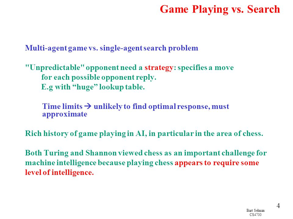 Game Playing vs. Search Multi-agent game vs. single-agent search problem. Unpredictable opponent need a strategy: specifies a move.