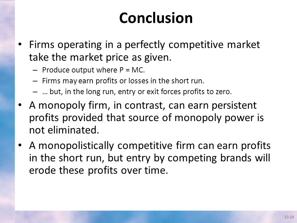 Conclusion Firms operating in a perfectly competitive market take the market price as given. Produce output where P = MC.
