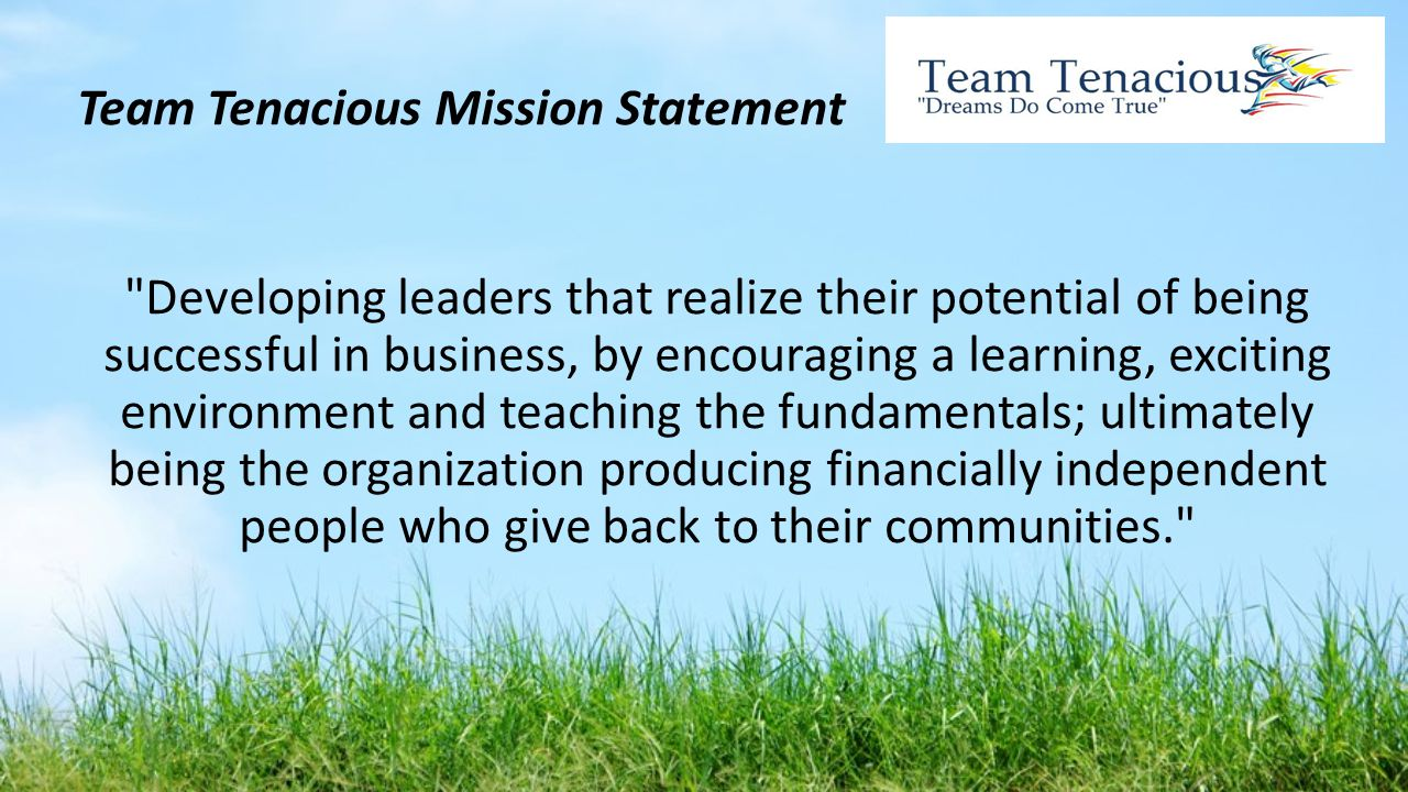 Team Tenacious Mission Statement Developing leaders that realize their potential of being successful in business, by encouraging a learning, exciting environment and teaching the fundamentals; ultimately being the organization producing financially independent people who give back to their communities.