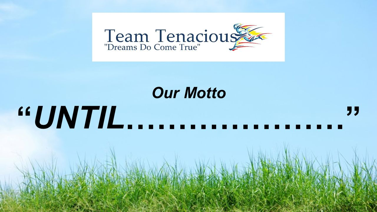 Our Motto UNTIL…………………