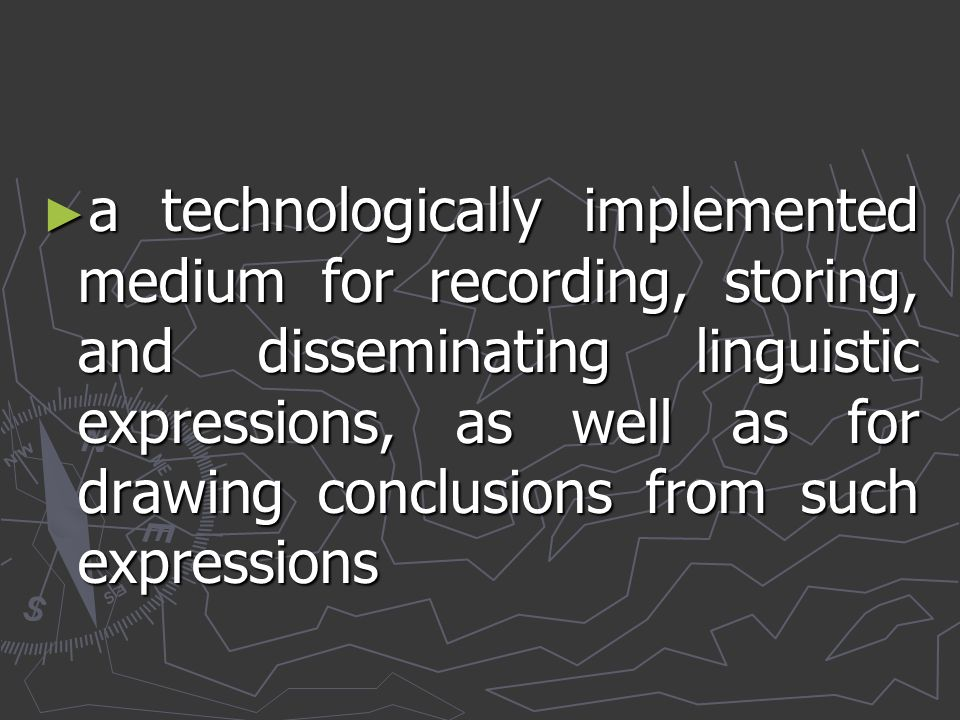 a technologically implemented medium for recording, storing, and disseminating linguistic expressions, as well as for drawing conclusions from such expressions