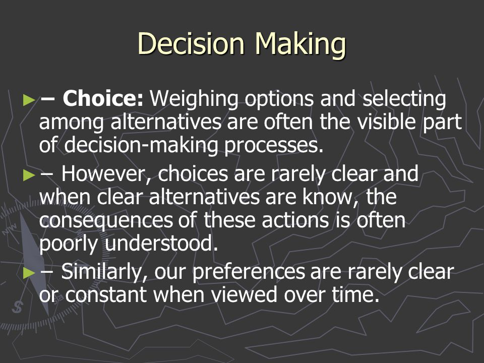 Decision Making − Choice: Weighing options and selecting among alternatives are often the visible part of decision-making processes.