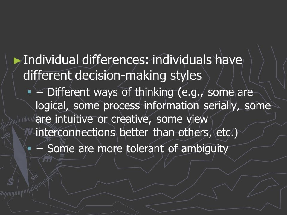 Individual differences: individuals have different decision-making styles
