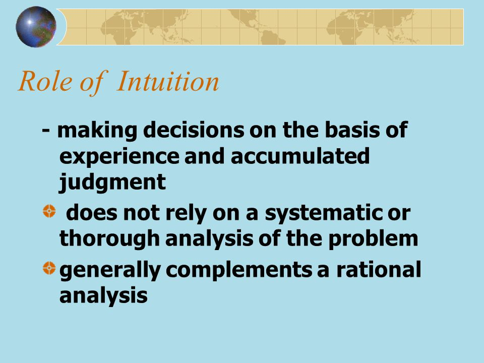 Role of Intuition - making decisions on the basis of experience and accumulated judgment.