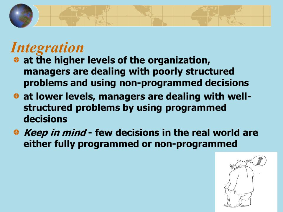 Integration at the higher levels of the organization, managers are dealing with poorly structured problems and using non-programmed decisions.