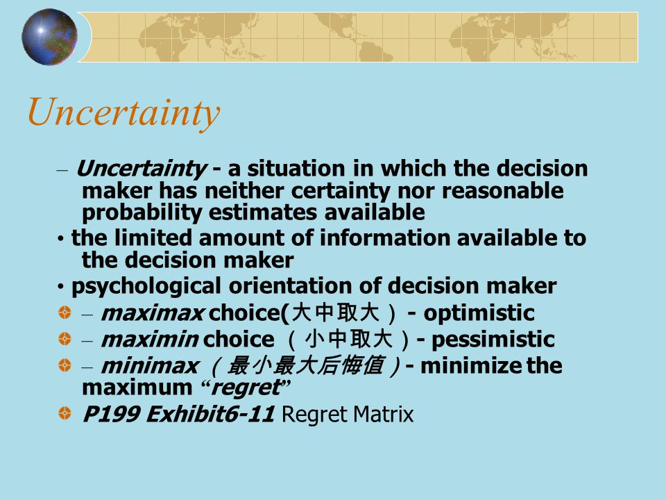 Uncertainty – Uncertainty - a situation in which the decision maker has neither certainty nor reasonable probability estimates available.