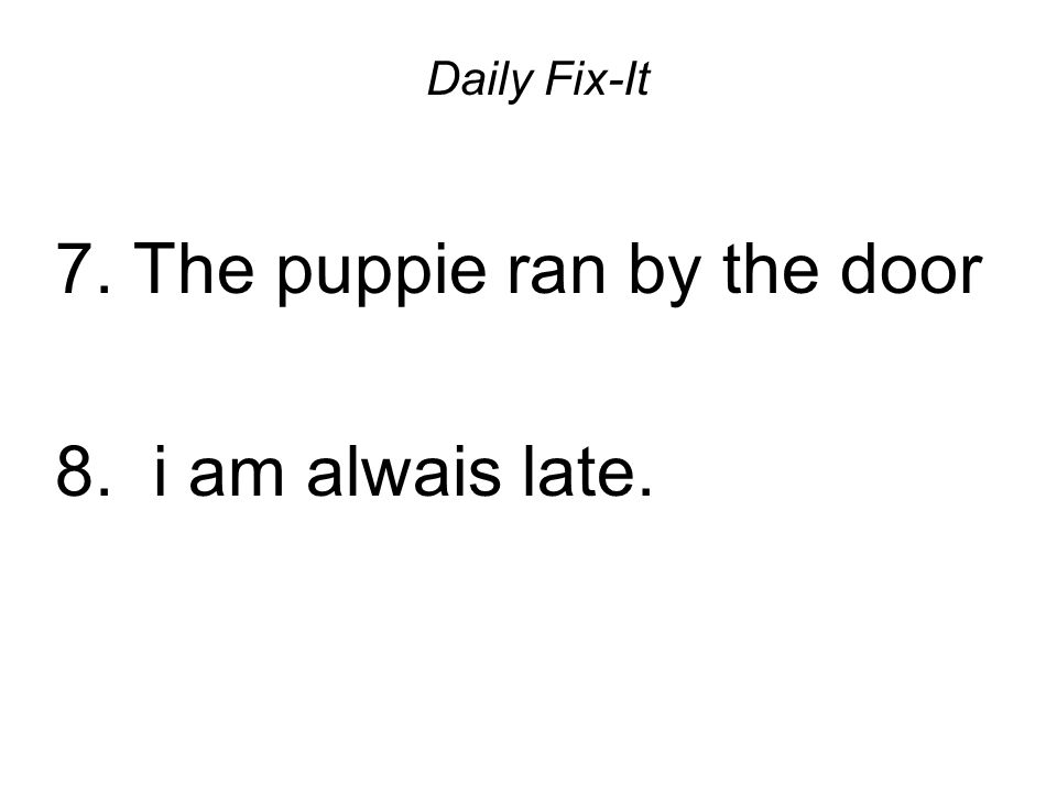 Daily Fix-It 7. The puppie ran by the door 8. i am alwais late.