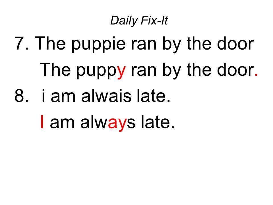 7. The puppie ran by the door The puppy ran by the door.