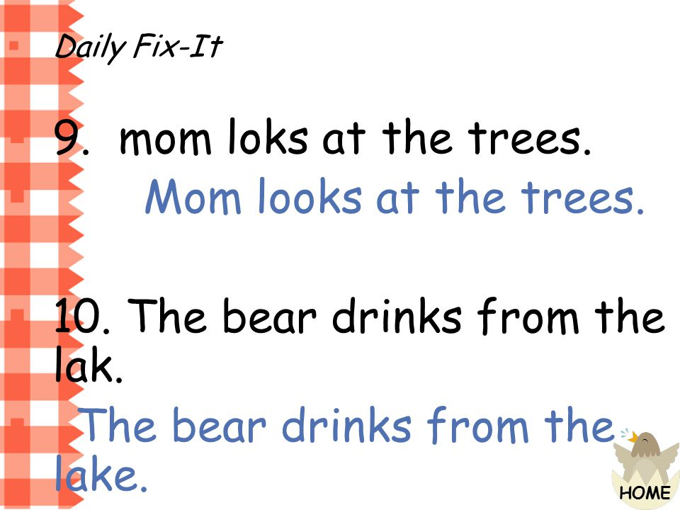 10. The bear drinks from the lak. The bear drinks from the lake.